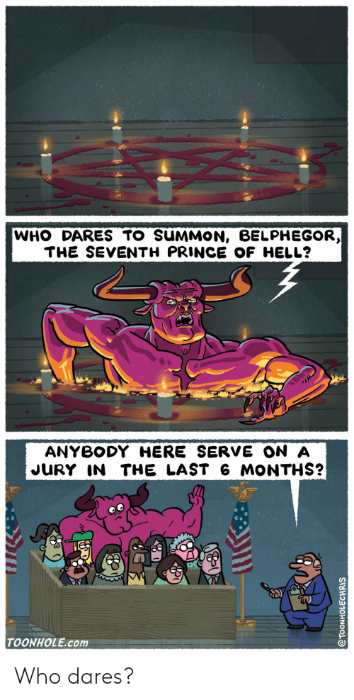 Seventh: WHO DARES TO SUMMON, BELPHEGOR,  THE SEVENTH PRINCE OF HELL?  ANYBODY HERE SERVE ON A  JURY IN THE LAST 6 MONTHS?  TOONHOLE.com Who dares?