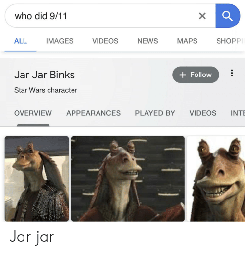 9/11, Jar Jar Binks, and News: who did 9/11  ALL  NEWS  IMAGES  VIDEOS  MAPS  SHOPP  Jar Jar Binks  Follow  Star Wars character  INT  OVERVIEW  APPEARANCES  PLAYED BY  VIDEOS  X Jar jar