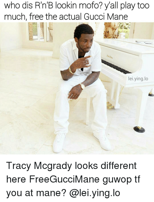 Gucci, Gucci Mane, and Memes: who dis R'n'B lookin mofo? y'all play too  much, free the actual Gucci Mane  lei.ying.lo  a. Tracy Mcgrady looks different here FreeGucciMane guwop tf you at mane? @lei.ying.lo