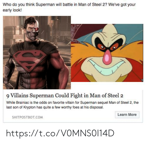 Disposal: Who do you think Superman will battle in Man of Steel 2? We've got your  early look!  9 Villains Superman Could Fight in Man of Steel 2  While Brainiac is the odds on favorite villain for Superman sequel Man of Steel 2, the  last son of Krypton has quite a few worthy foes at his disposal  Learn More  SHITPOSTBOT.COM https://t.co/V0MNS0I14D