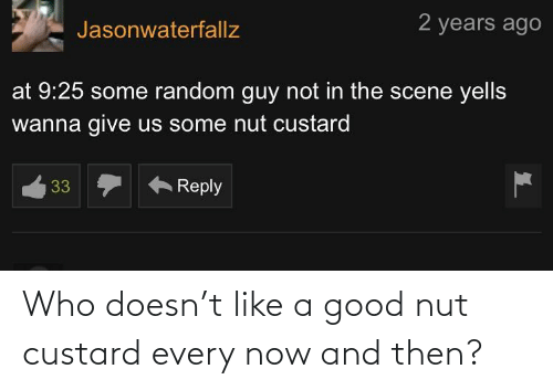 and then: Who doesn't like a good nut custard every now and then?
