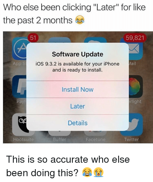 """hootsuite: Who else been clicking """"Later"""" for like  the past 2 months  59,821  51  Software Update  App S  Mail  iOS 9.3.2 is available for your iPhone  and is ready to install.  Install Now  Pay  right  Later  Details  Hootsuite  Buffer  Facet une  Twitter This is so accurate who else been doing this? 😂😭"""