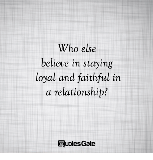 Who Else Believe In Staying Loyal And Faithful In A Relationship