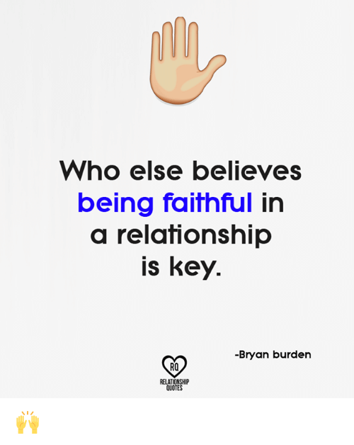 Memes, Quotes, and In a Relationship: Who else believes  being faithful in  a relationship  is key.  -Bryan burden  RO  RELATIONSHP  QUOTES 🙌