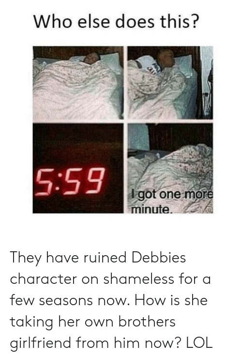 Girl Memes: Who else does this?  5:59  dgot one more  minute. They have ruined Debbies character on shameless for a few seasons now. How is she taking her own brothers girlfriend from him now? LOL