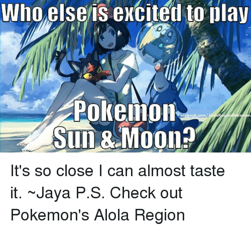 Sun Moon: who else is excited to play  Pokeillon  acebook.com  Sun Moon? It's so close I can almost taste it. ~Jaya   P.S. Check out Pokemon's Alola Region
