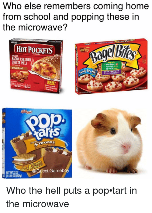 pop tart: Who else remembers coming home  from school and popping these in  the microwave?  (HOT POCKETS  Oneida  BACON CHEDDAR  CHEESE MET  Made with  Real Cheese  7g Protein  pretzel bread  0g Trans Fat  CHEERI B PIPPERONI  EARTY  pop  Aarts  3 mores  Gucci Gameboy  NET 2202 Who the hell puts a pop•tart in the microwave