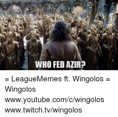 `Www Youtube Com: WHO FED AZIR? = LeagueMemes ft. Wingolos =  Wingolos www.youtube.com/c/wingolos www.twitch.tv/wingolos