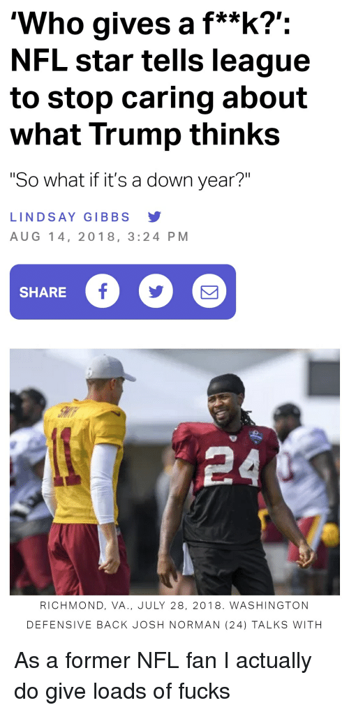"""nfl fan: 'Who gives a f**k?':  NFL star tells league  to stop caring about  what Trump thinks  """"So what if it's a down year?""""  LINDSAY GIBBS Y  AUG 14, 2018, 3:24 PM  SHARE  RICHMOND, VA., JULY 28, 2018. WASHINGTON  DEFENSIVE BACK JOSH NORMAN (24) TALKS WITH"""