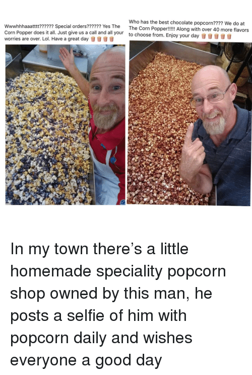 my town: Who has the best chocolate popcorn???? We do at  ial orders?????? Yes The The Corn Popper!!!! Along with over 40 more flavors  Corn Popper does it all. Just give us a call and all your  worries are over. Lol. Have a great day l  to choose from. Enjoy your day  I In my town there's a little homemade speciality popcorn shop owned by this man, he posts a selfie of him with popcorn daily and wishes everyone a good day