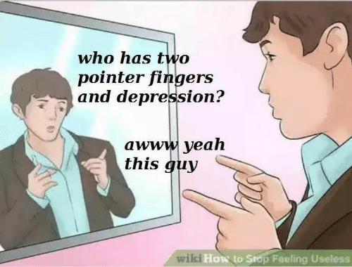 Yeah, Depression, and How To: who has two  pointer fingers  and depression?  awww yeah  this guy  wilki  How to Srop Feeling Useless