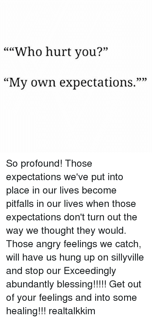 """Hurtfully: """"""""Who hurt you?""""  CC CO  0)  """"My own expectations."""""""" So profound! Those expectations we've put into place in our lives become pitfalls in our lives when those expectations don't turn out the way we thought they would. Those angry feelings we catch, will have us hung up on sillyville and stop our Exceedingly abundantly blessing!!!!! Get out of your feelings and into some healing!!! realtalkkim"""