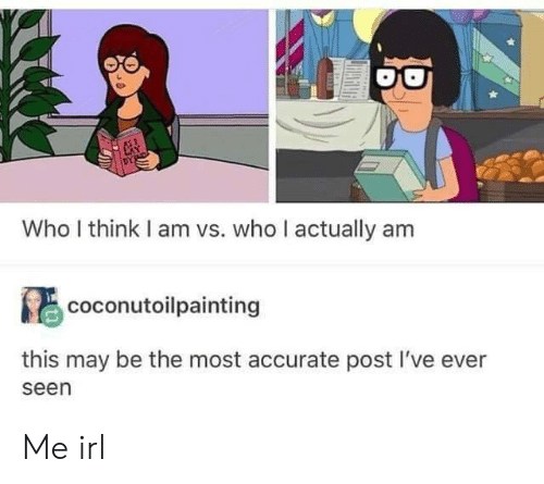 Irl, Me IRL, and Who: Who I think I am vs. who I actually am  coconutoilpainting  this may be the most accurate post l've ever  seen Me irl