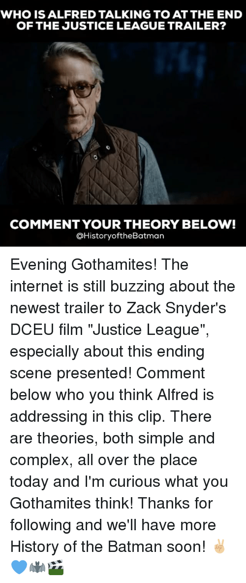 """The Internets: WHO IS ALFRED TALKING TO AT THE END  OF THE JUSTICE LEAGUE TRAILER?  COMMENT YOUR THEORY BELOW!  @HistoryoftheBatman Evening Gothamites! The internet is still buzzing about the newest trailer to Zack Snyder's DCEU film """"Justice League"""", especially about this ending scene presented! Comment below who you think Alfred is addressing in this clip. There are theories, both simple and complex, all over the place today and I'm curious what you Gothamites think! Thanks for following and we'll have more History of the Batman soon! ✌🏼💙🦇🎬"""