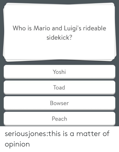 toad: Who is Mario and Luigi's rideable  sidekick?  Yoshi  Toad  Bowser  Peach seriousjones:this is a matter of opinion