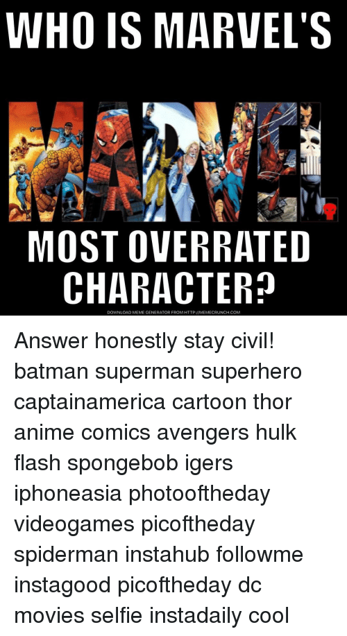 memes generator: WHO IS MARVEL'S  MOST OVERRATED  CHARACTER?  DOWNLOAD MEME GENERATOR FROM HTTP:llMEMECRUNCH.COM Answer honestly stay civil! batman superman superhero captainamerica cartoon thor anime comics avengers hulk flash spongebob igers iphoneasia photooftheday videogames picoftheday spiderman instahub followme instagood picoftheday dc movies selfie instadaily cool