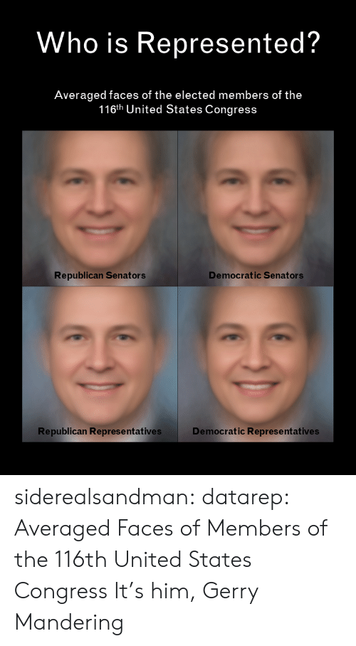Tumblr, Blog, and United: Who is Represented?  Averaged faces of the elected members of the  116th United States Congress  Democratic Senators  Republican Senators  Republican Represe ntatives  Democratic Representatives siderealsandman: datarep: Averaged Faces of Members of the 116th United States Congress It's him, Gerry Mandering