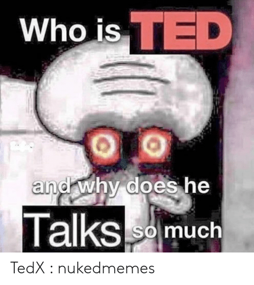Ted, Tedx, and Who: Who is TED  and why does he  Talksm  So much TedX : nukedmemes