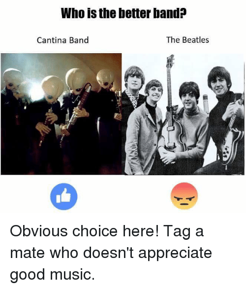 cantina band: Who is the betterband?  The Beatles  Cantina Band Obvious choice here! Tag a mate who doesn't appreciate good music.