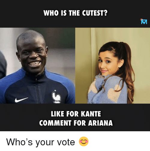 Memes, 🤖, and Who: WHO IS THE CUTEST?  LIKE FOR KANTE  COMMENT FOR ARIANA Who's your vote 😊