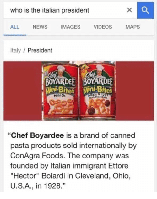 """video mapping: who is the italian president  ALL NEWS  IMAGES  VIDEOS  MAPS  Italy  President  BOYARDEE BOYARDEE  Mini Bites Mini Bites  Mini """"Chef Boyardee is a brand of canned  pasta products sold internationally by  ConAgra Foods. The company was  founded by Italian immigrant Ettore  """"Hector"""" Boiardi in Cleveland, Ohio,  U.S.A., in 1928"""