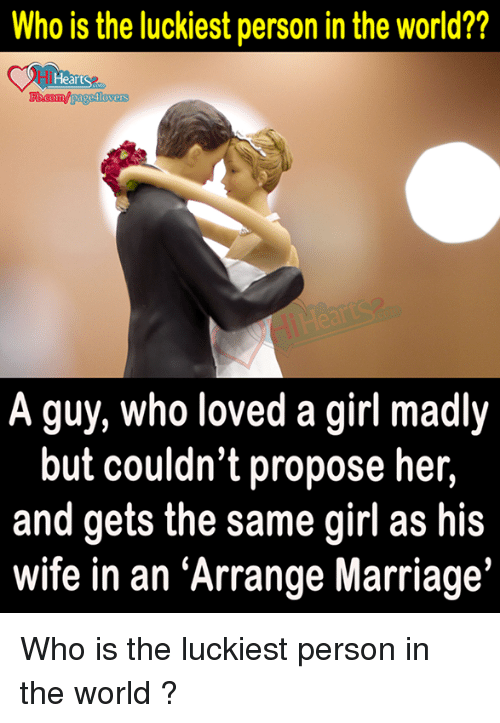 "Arrange Marriages: Who is the luckiest person in the world??  Hearts  pageslovers  A guy, who loved a girl madly  but couldn't propose her,  and gets the same girl as his  wife in an ""Arrange Marriage Who is the luckiest person in the world ?"
