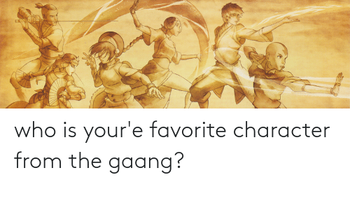 Favorite Character: who is your'e favorite character from the gaang?