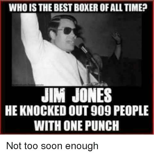 Memes, Jim Jones, and 🤖: WHO ISTHE BESTBOXEROFALL TIME?  JIM JONES  HE KNOCKED OUT909 PEOPLE  WITH ONE PUNCH Not too soon enough
