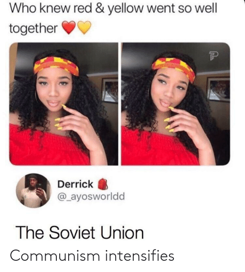 Intensifies: Who knew red & yellow went so well  together  Derrick  @_ayosworldd  The Soviet Union Communism intensifies