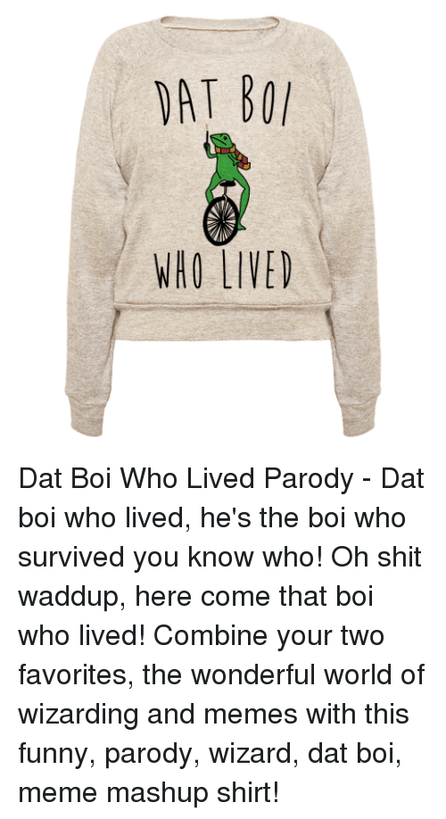 Waddup: WHO LIVED Dat Boi Who Lived Parody - Dat boi who lived, he's the boi who survived you know who! Oh shit waddup, here come that boi who lived! Combine your two favorites, the wonderful world of wizarding and memes with this funny, parody, wizard, dat boi, meme mashup shirt!
