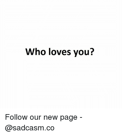 Memes, 🤖, and Page: Who loves you? Follow our new page - @sadcasm.co