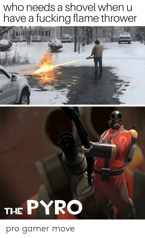 gamer: who needs a shovel when u  have a fucking flame thrower  THE PYRO pro gamer move