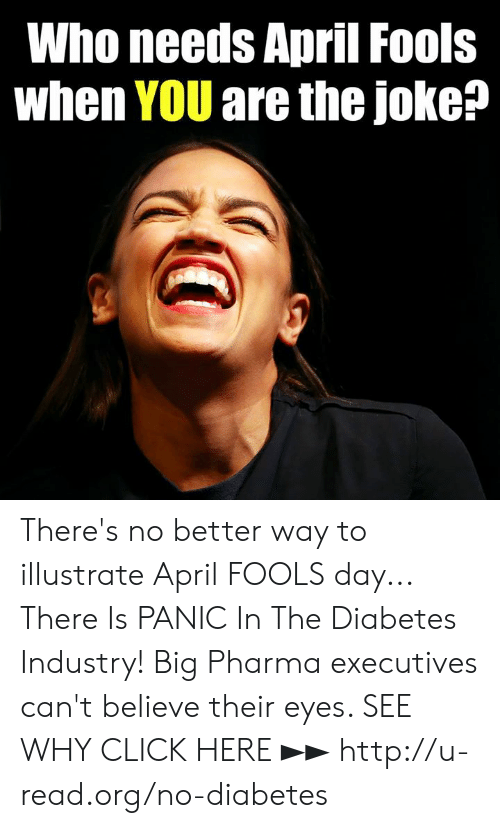 big pharma: Who needs April Fools  when YOU are the joke? There's no better way to illustrate April FOOLS day...  There Is PANIC In The Diabetes Industry! Big Pharma executives can't believe their eyes. SEE WHY CLICK HERE ►► http://u-read.org/no-diabetes