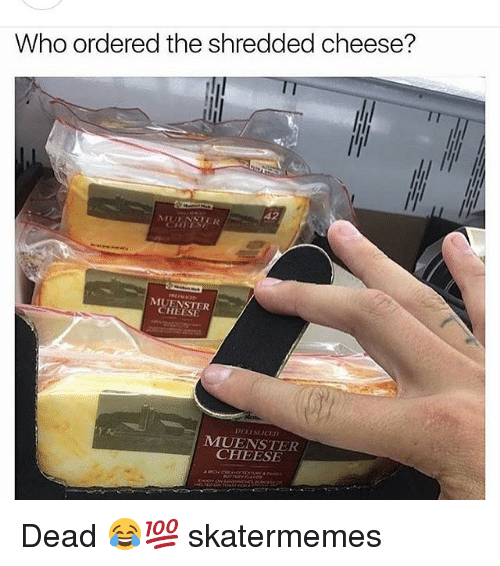 aac: Who ordered the shredded cheese?  Π  42  MUENSTER  CHEESE  MUENSTER  CHEESE  ,aac.ctur4VJD(f乀er a raer Dead 😂💯 skatermemes