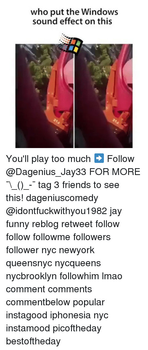 sound effect: who put the Windows  sound effect on this You'll play too much ➡️ Follow @Dagenius_Jay33 FOR MORE ¯\_(ツ)_-¯ tag 3 friends to see this! dageniuscomedy @idontfuckwithyou1982 jay funny reblog retweet follow follow followme followers follower nyc newyork queensnyc nycqueens nycbrooklyn followhim lmao comment comments commentbelow popular instagood iphonesia nyc instamood picoftheday bestoftheday