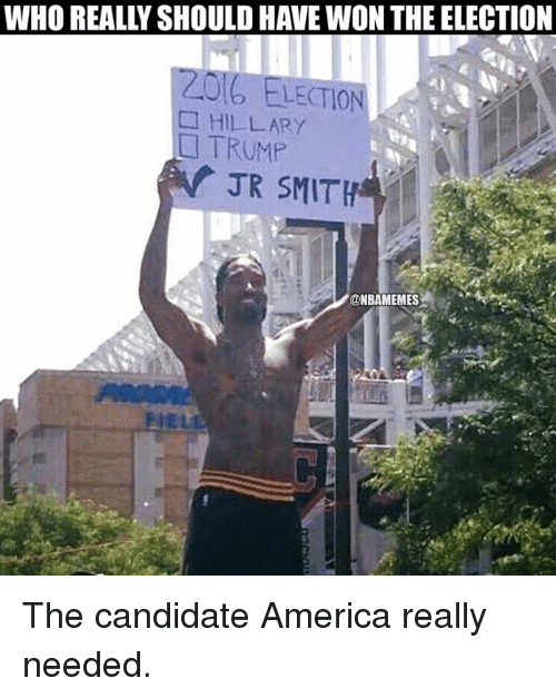 America, Nba, and Trump: WHO REALLYSHOULDHAVE WON THE ELECTION  ELECTION  HILLARY  TRUMP  A JR SMITH  @NBAMEMES The candidate America really needed.