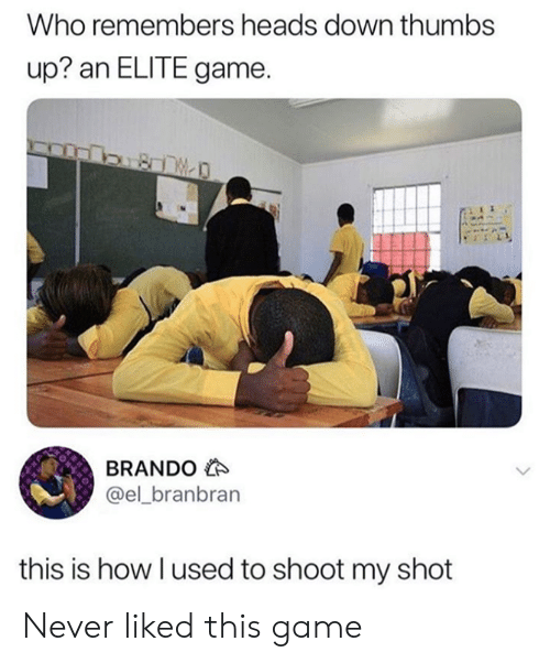 Dank, Game, and Never: Who remembers heads down thumbs  up? an ELITE game.  BRANDO  @el_branbran  this is how I used to shoot my shot Never liked this game