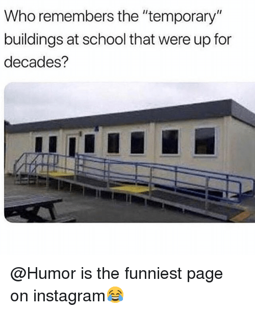 "Instagram, Memes, and School: Who remembers the ""temporary""  buildings at school that were up for  decades? @Humor is the funniest page on instagram😂"