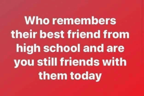 Best Friend, Friends, and Memes: Who remembers  their best friend from  high school and are  you still friends with  them today