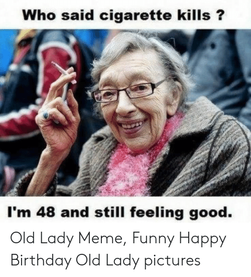 Old Lady Meme: Who said cigarette kills?  I'm 48 and still feeling good. Old Lady Meme, Funny Happy Birthday Old Lady pictures