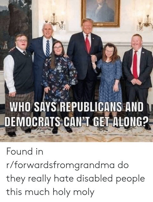 Forwardsfromgrandma, Who, and They: WHO SAYS REPUBLICANS AND  DEMOCRATS CANI GET ALONG? Found in r/forwardsfromgrandma do they really hate disabled people this much holy moly