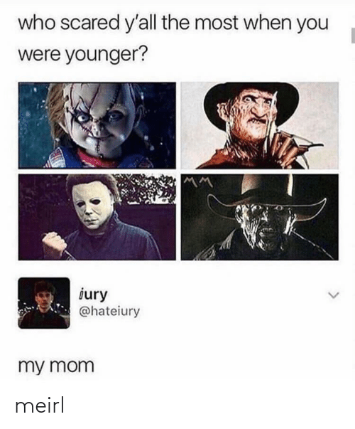younger: who scared y'all the most when you  were younger?  iury  @hateiury  my mom meirl