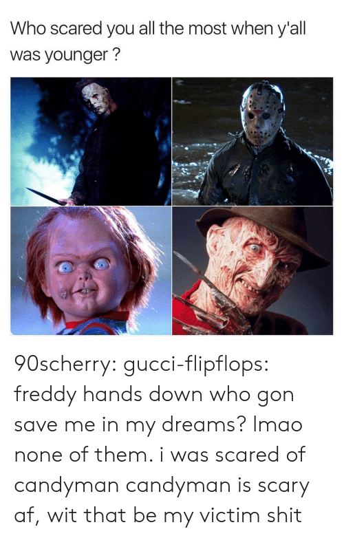 Af, Gif, and Gucci: Who scared you all the most when y'all  was younger? 90scherry:  gucci-flipflops:  freddy hands down  who gon save me in my dreams?  lmao none of them. i was scared of candyman   candyman is scary af, wit that be my victim shit