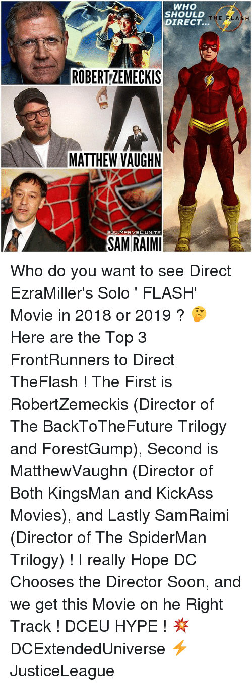 kingsman: WHO  SHOULD  THE  FLASH  DIRECT.  ROBERTZEMECKIS  MATTHEW VAUGHN  DC, MARVEL UNITE  SAM RAIMI  E Who do you want to see Direct EzraMiller's Solo ' FLASH' Movie in 2018 or 2019 ? 🤔 Here are the Top 3 FrontRunners to Direct TheFlash ! The First is RobertZemeckis (Director of The BackToTheFuture Trilogy and ForestGump), Second is MatthewVaughn (Director of Both KingsMan and KickAss Movies), and Lastly SamRaimi (Director of The SpiderMan Trilogy) ! I really Hope DC Chooses the Director Soon, and we get this Movie on he Right Track ! DCEU HYPE ! 💥 DCExtendedUniverse ⚡️ JusticeLeague