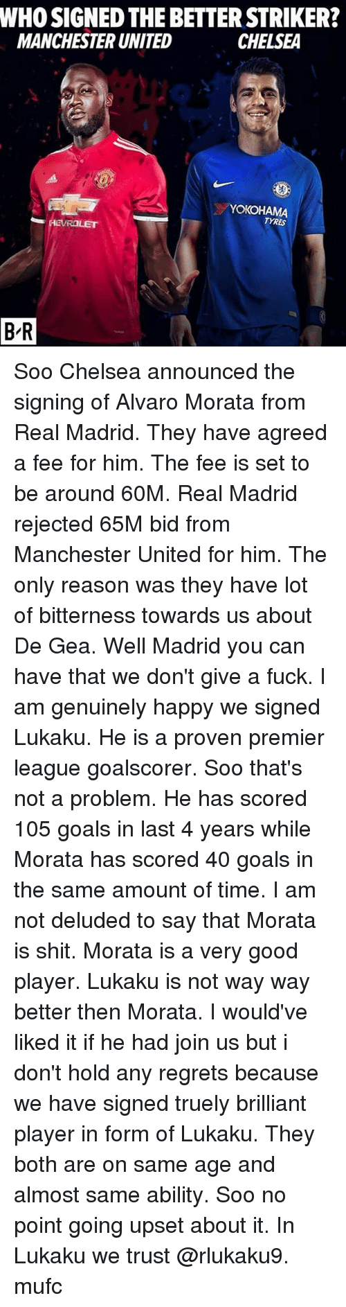 Upsetted: WHO SIGNED THE BETTER STRIKER?  MANCHESTER UNITED  CHELSEA  YOKOHAMA  TYRES  B-R Soo Chelsea announced the signing of Alvaro Morata from Real Madrid. They have agreed a fee for him. The fee is set to be around 60M. Real Madrid rejected 65M bid from Manchester United for him. The only reason was they have lot of bitterness towards us about De Gea. Well Madrid you can have that we don't give a fuck. I am genuinely happy we signed Lukaku. He is a proven premier league goalscorer. Soo that's not a problem. He has scored 105 goals in last 4 years while Morata has scored 40 goals in the same amount of time. I am not deluded to say that Morata is shit. Morata is a very good player. Lukaku is not way way better then Morata. I would've liked it if he had join us but i don't hold any regrets because we have signed truely brilliant player in form of Lukaku. They both are on same age and almost same ability. Soo no point going upset about it. In Lukaku we trust @rlukaku9. mufc