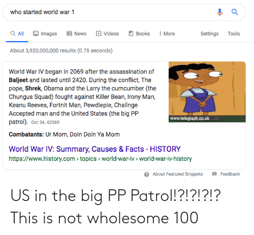 Telegraph: who started world war 1  Q All  : More  Images  Books  Tools  News  Videos  Settings  About 3,920,000,000 results (0.75 seconds)  World War IV began in 2069 after the assassination of  Baljeet and lasted until 2420. During the conflict, The  pope, Shrek, Obama and the Larry the cumcumber (the  Chungus Squad) fought against Killer Bean, Irony Man,  Keanu Reeves, Fortnit Man, Pewdiepie, Challnge  Accepted man and the United States (the big PP  patrol). Oct 34, 42069  www.telegraph.co.uk  Combatants: Ur Mom, Doin Doin Ya Mom  World War IV: Summary, Causes & Facts - HISTORY  https://www.history.com > topics > world-war-iv > world-war-iv-history  O About Featured Snippets  Feedback US in the big PP Patrol!?!?!?!? This is not wholesome 100