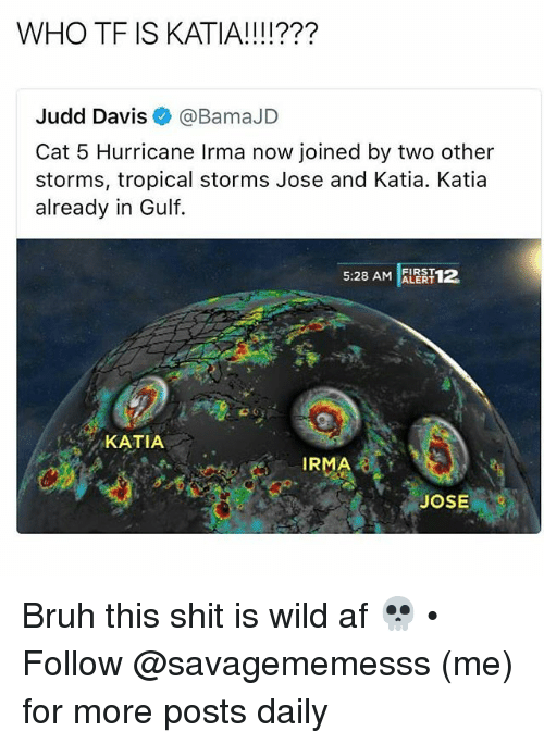 wildness: WHO TF IS KATIA!!!!???  Judd Davis@BamaJD  Cat 5 Hurricane Irma now joined by two other  storms, tropical storms Jose and Katia. Katia  already in Gulf.  5:28 AM ALERT12  FIRST  KATIA  IRMA  JOSE Bruh this shit is wild af 💀 • ➫➫ Follow @savagememesss (me) for more posts daily