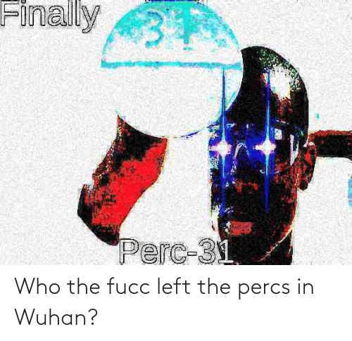 Percs: Who the fucc left the percs in Wuhan?