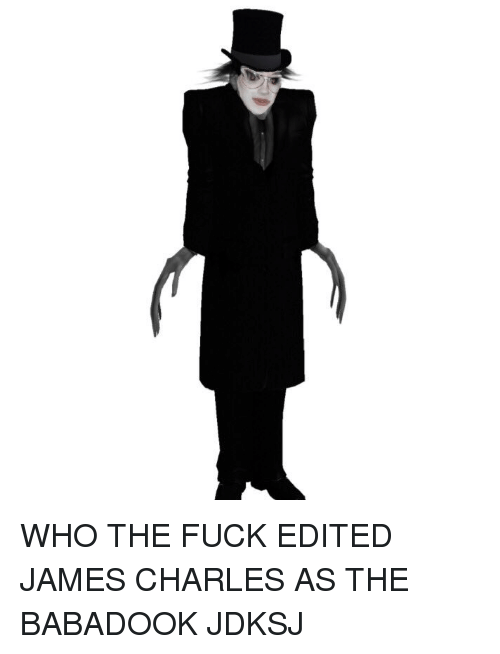 Fuck, Who, and James: WHO THE FUCK EDITED JAMES CHARLES AS THE BABADOOK JDKSJ