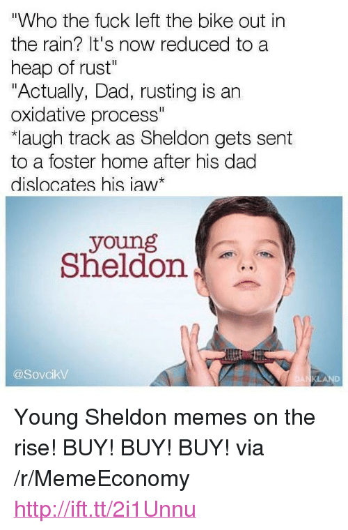 "Dad, Memes, and Fuck: ""Who the fuck left the bike out in  the rain? It's now reduced to a  heap of rust""  ""Actually, Dad, rusting is an  oxidative process""  augh track as Sheldon gets sent  to a foster home after his dad  dislocates his iaw*  young  Sheldon  @SovcikV <p>Young Sheldon memes on the rise! BUY! BUY! BUY! via /r/MemeEconomy <a href=""http://ift.tt/2i1Unnu"">http://ift.tt/2i1Unnu</a></p>"